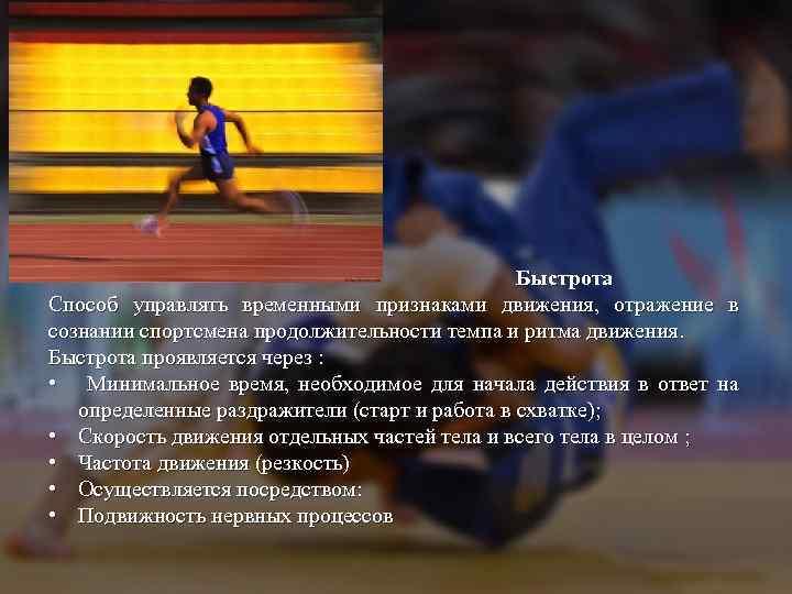 Быстрота Способ управлять временными признаками движения, отражение в сознании спортсмена продолжительности темпа и ритма
