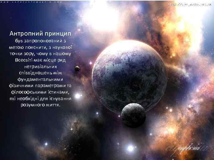 Антропний принцип був запропонований з метою пояснити, з наукової точки зору, чому в нашому