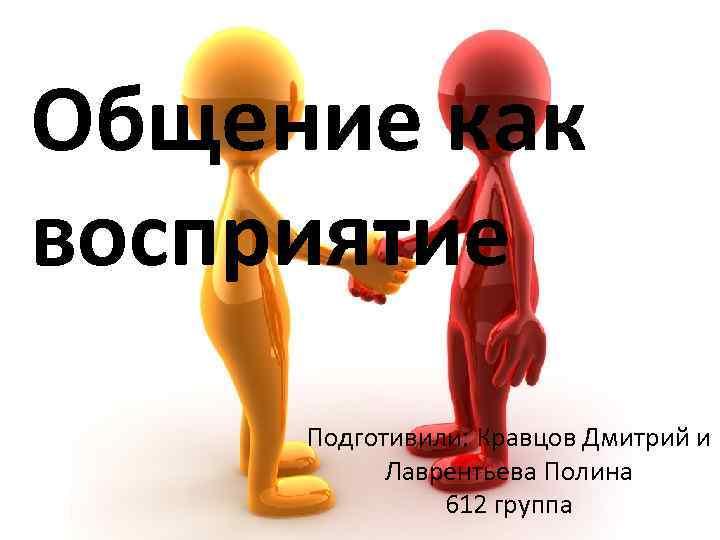Общение как восприятие Подготивили: Кравцов Дмитрий и Лаврентьева Полина 612 группа