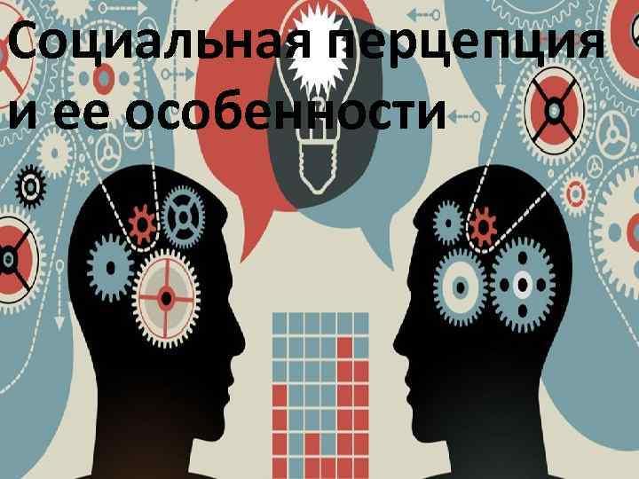 Социальная перцепция и ее особенности