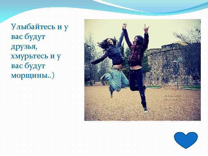Улыбайтесь и у вас будут друзья, хмурьтесь и у вас будут морщины. . )