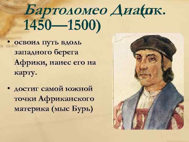 Бартоломео Диаш (ок. 1450— 1500) • освоил путь вдоль западного берега Африки, нанес его