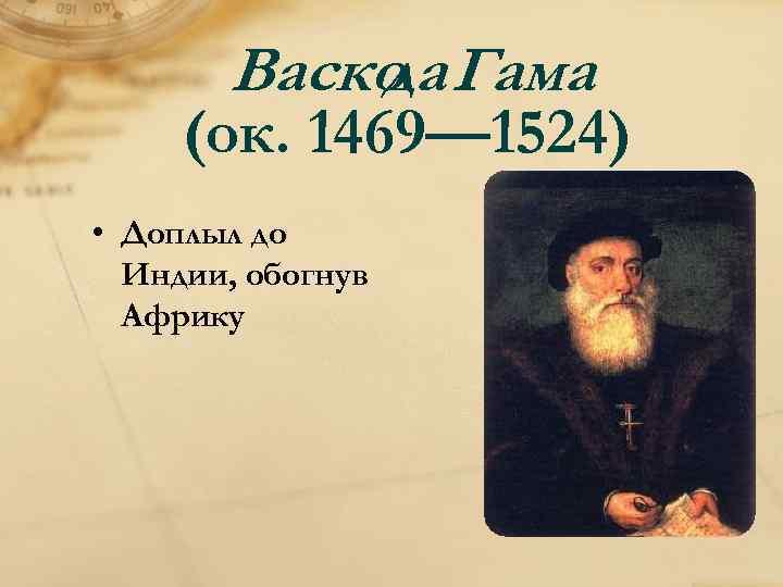 Васко Гама да (ок. 1469— 1524) • Доплыл до Индии, обогнув Африку
