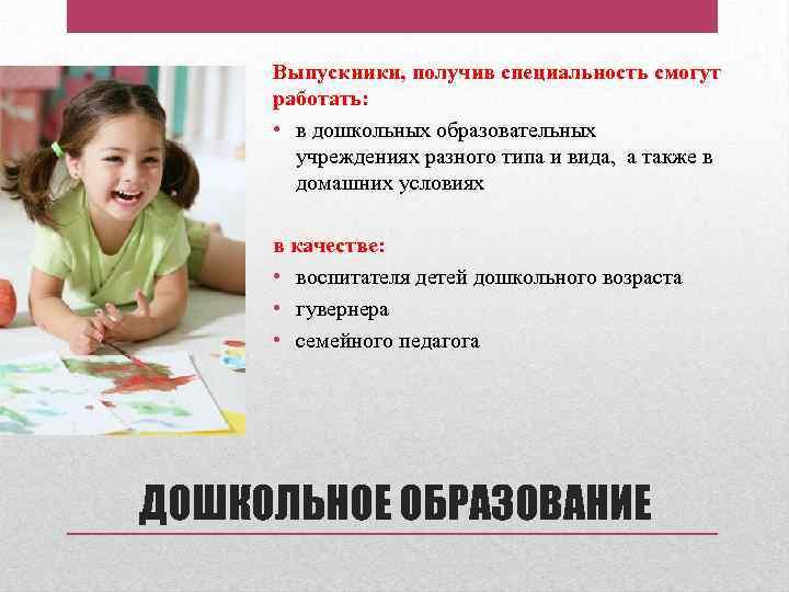 Выпускники, получив специальность смогут работать: • в дошкольных образовательных учреждениях разного типа и вида,