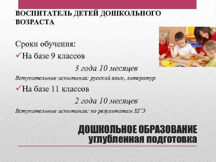ВОСПИТАТЕЛЬ ДЕТЕЙ ДОШКОЛЬНОГО ВОЗРАСТА Сроки обучения: üНа базе 9 классов 3 года 10 месяцев