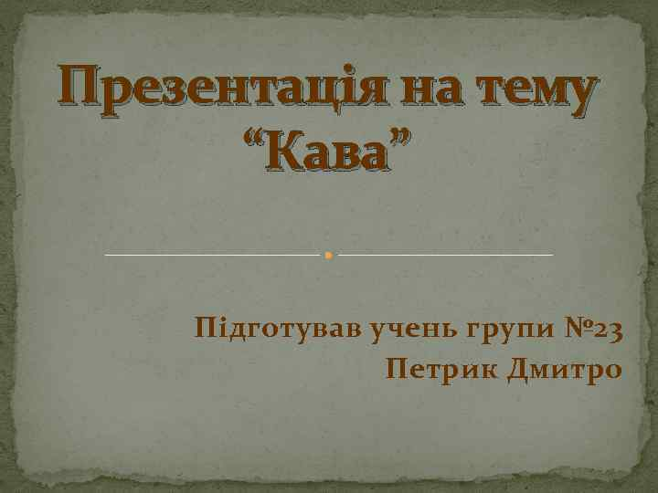"""Презентація на тему """"Кава"""" Підготував учень групи № 23 Петрик Дмитро"""