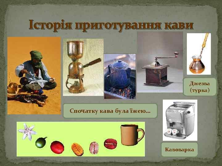 Історія приготування кави Джезва (турка) Спочатку кава була їжею… Кавоварка