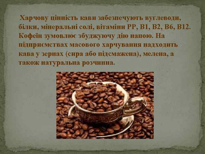 Харчову цінність кави забезпечують вуглеводи, білки, мінеральні солі, вітаміни РР, В 1, В 2,