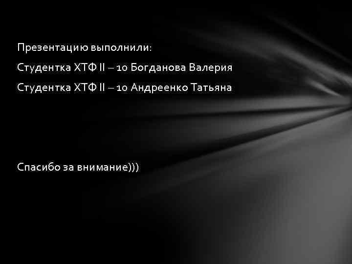 Презентацию выполнили: Студентка ХТФ II – 10 Богданова Валерия Студентка ХТФ II – 10