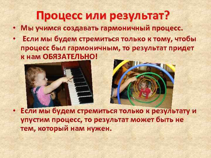 Процесс или результат? • Мы учимся создавать гармоничный процесс. • Если мы будем стремиться