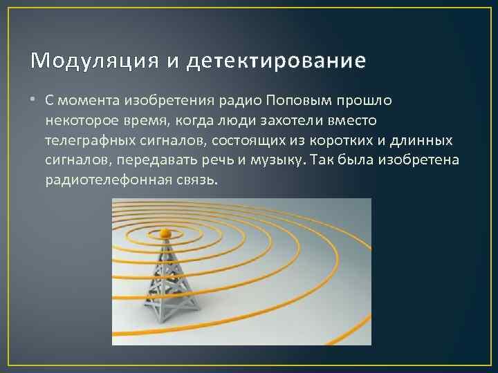 Модуляция и детектирование • С момента изобретения радио Поповым прошло некоторое время, когда люди