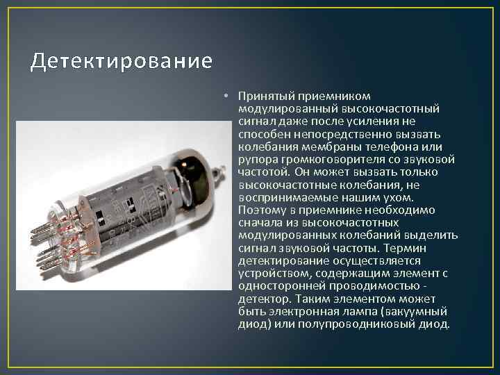 Детектирование • Принятый приемником модулированный высокочастотный сигнал даже после усиления не способен непосредственно вызвать