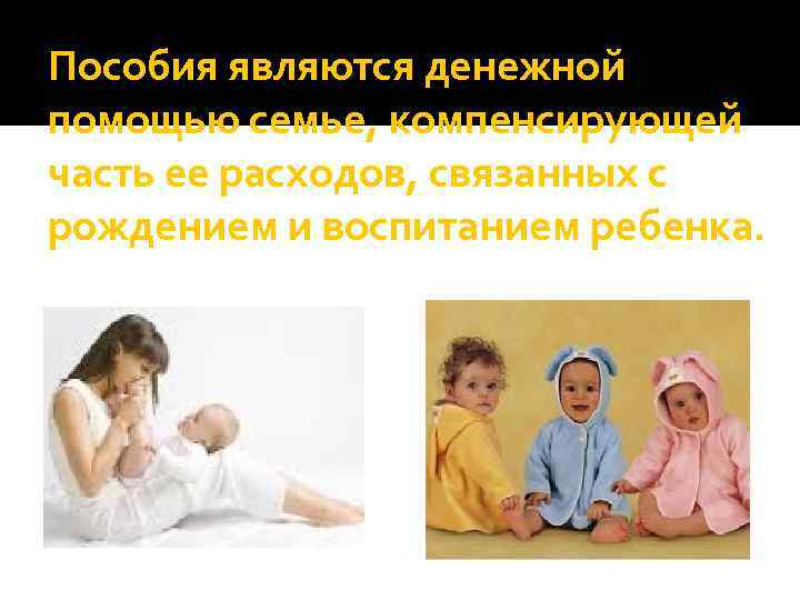 Пособия являются денежной помощью семье, компенсирующей часть ее расходов, связанных с рождением и воспитанием