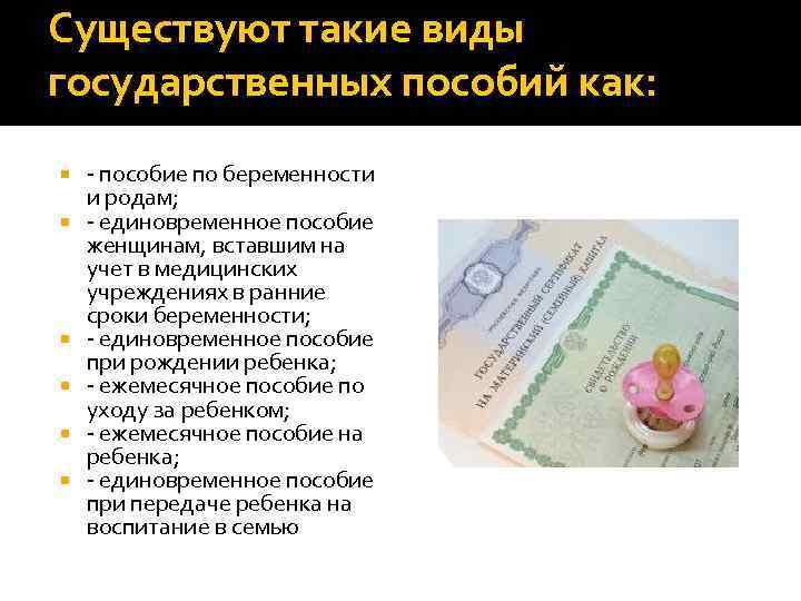 Существуют такие виды государственных пособий как: - пособие по беременности и родам; - единовременное