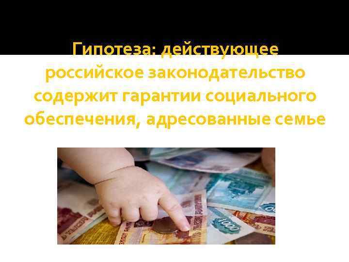 Гипотеза: действующее российское законодательство содержит гарантии социального обеспечения, адресованные семье