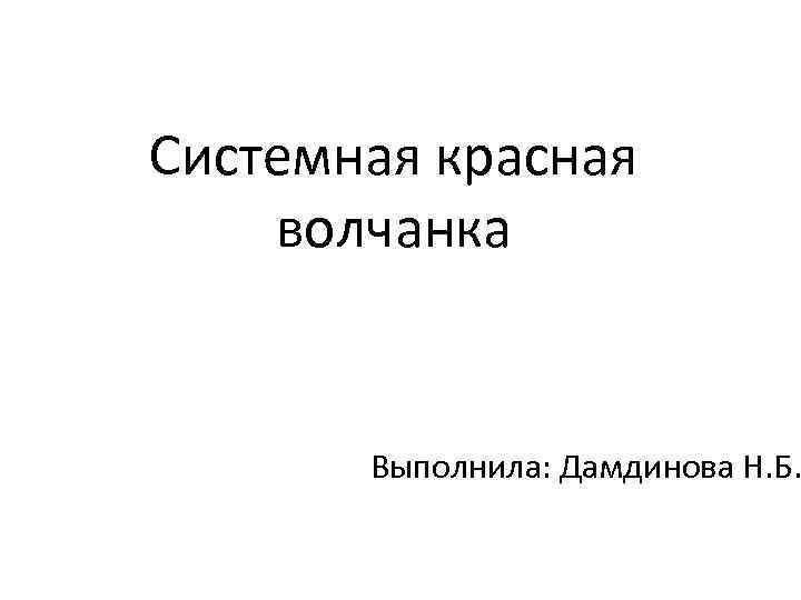 Системная красная волчанка Выполнила: Дамдинова Н. Б.