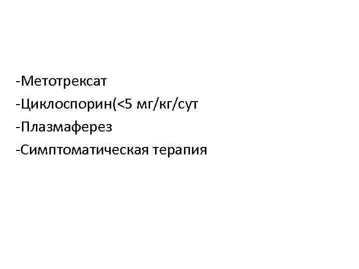 -Метотрексат -Циклоспорин(<5 мг/кг/сут -Плазмаферез -Симптоматическая терапия