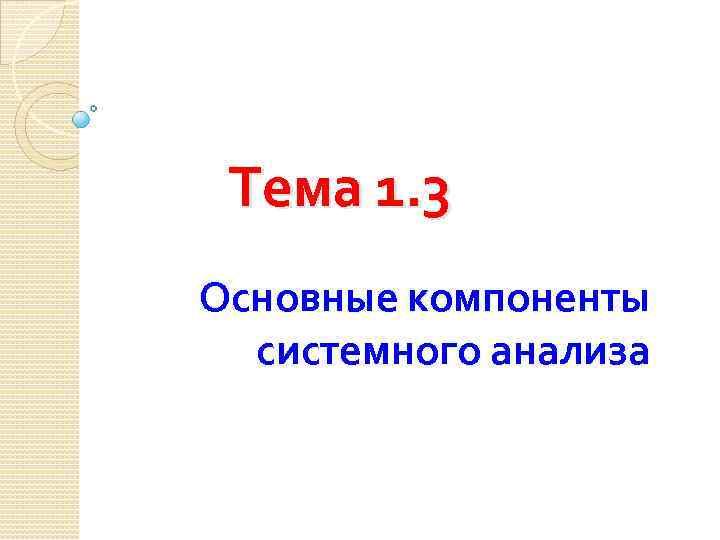 Тема 1. 3 Основные компоненты системного анализа