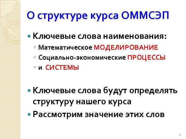 О структуре курса ОММСЭП Ключевые слова наименования: ◦ Математическое МОДЕЛИРОВАНИЕ ◦ Социально-экономические ПРОЦЕССЫ ◦