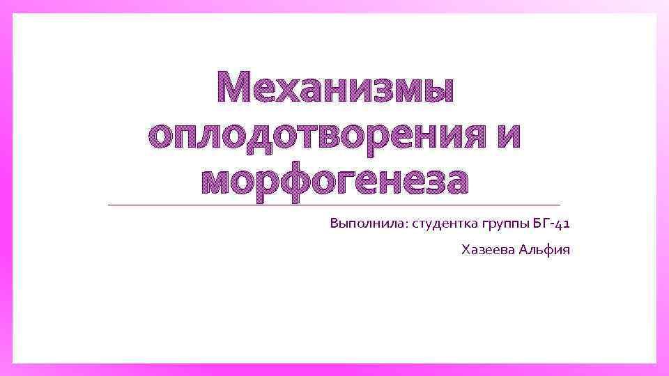Механизмы оплодотворения и морфогенеза Выполнила: студентка группы БГ 41 Хазеева Альфия