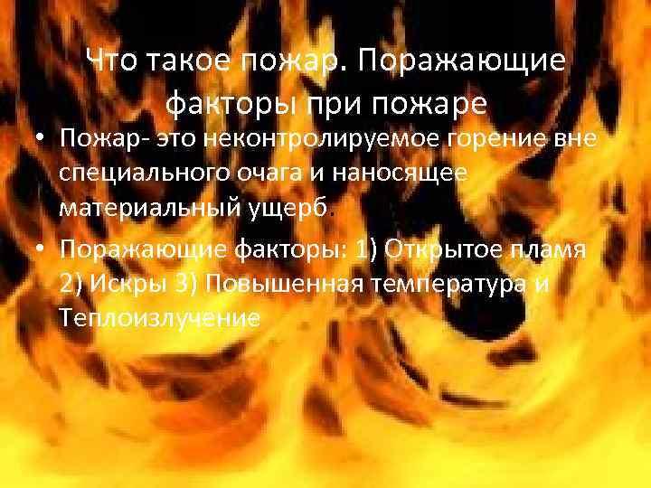 Что такое пожар. Поражающие факторы при пожаре • Пожар- это неконтролируемое горение вне специального