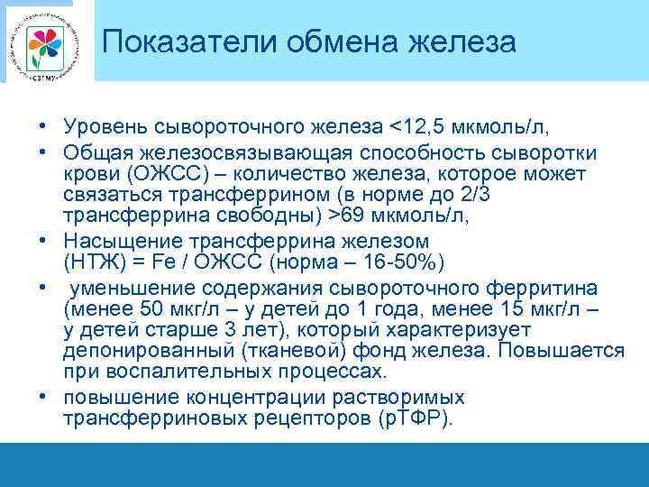 Показатели обмена железа • Уровень сывороточного железа <12, 5 мкмоль/л, • Общая железосвязывающая способность