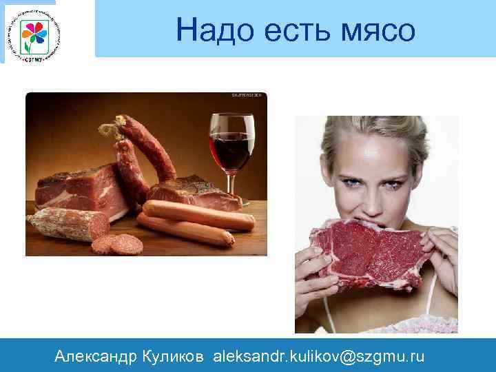 Надо есть мясо Александр Куликов aleksandr. kulikov@szgmu. ru