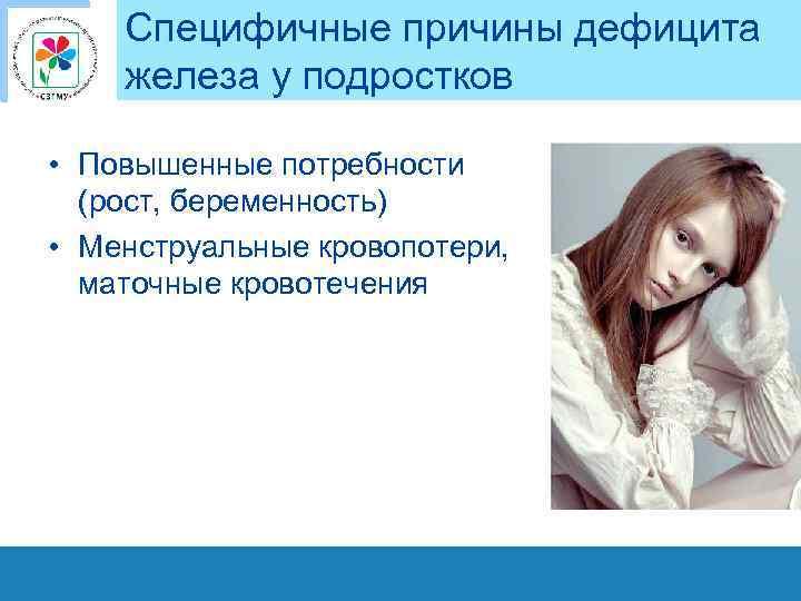 Специфичные причины дефицита железа у подростков • Повышенные потребности (рост, беременность) • Менструальные кровопотери,
