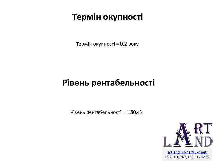 Термін окупності = 0, 2 року Рівень рентабельності = 180, 4% artland_rivne@ukr. net 0975101747,