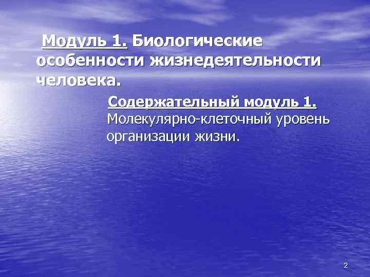 Модуль 1. Биологические особенности жизнедеятельности человека. Содержательный модуль 1. Молекулярно-клеточный уровень организации жизни. 2