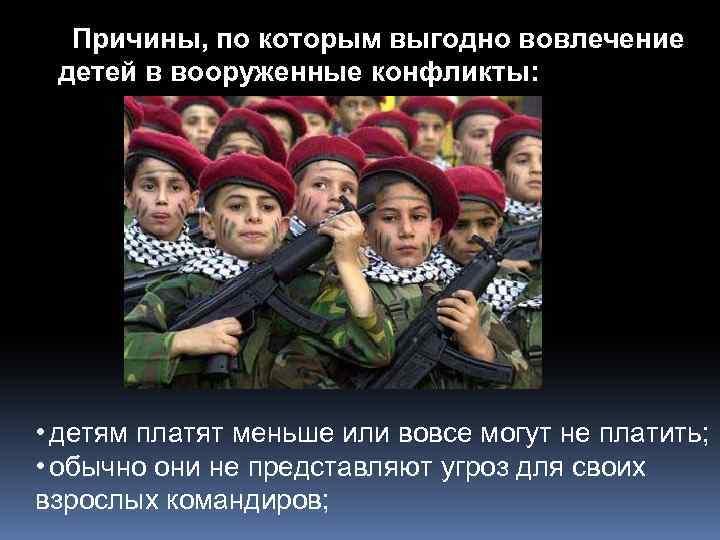 Причины, по которым выгодно вовлечение детей в вооруженные конфликты: • детям платят меньше или