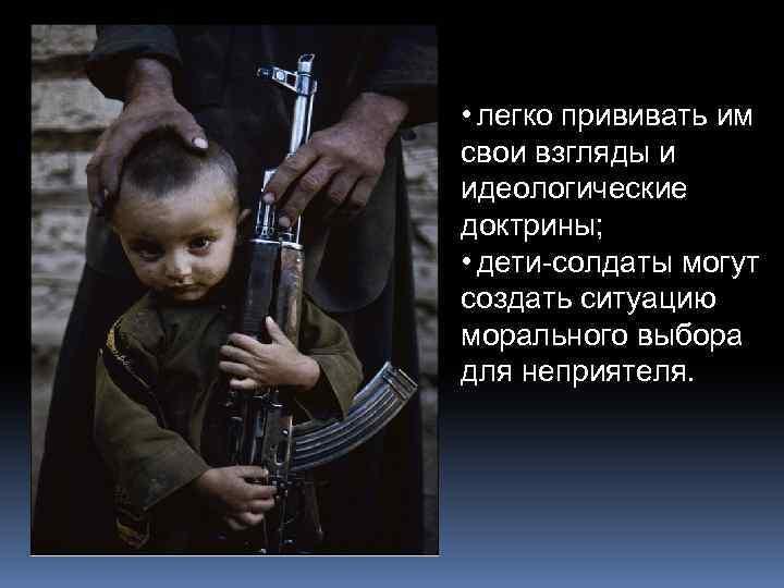 • легко прививать им свои взгляды и идеологические доктрины; • дети-солдаты могут создать