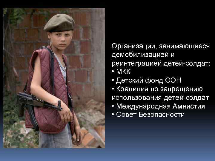 Организации, занимающиеся демобилизацией и реинтеграцией детей-солдат: • МКК • Детский фонд ООН • Коалиция