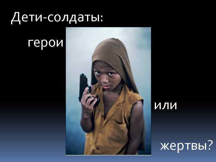 Дети-солдаты: герои или жертвы?