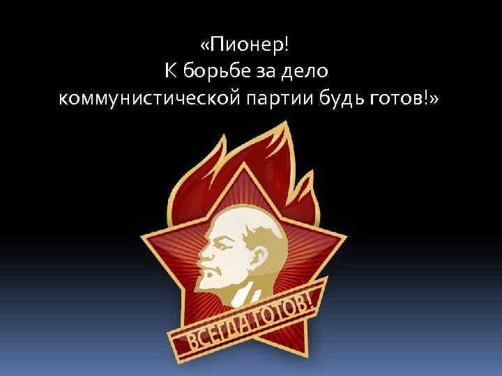 «Пионер! К борьбе за дело коммунистической партии будь готов!»