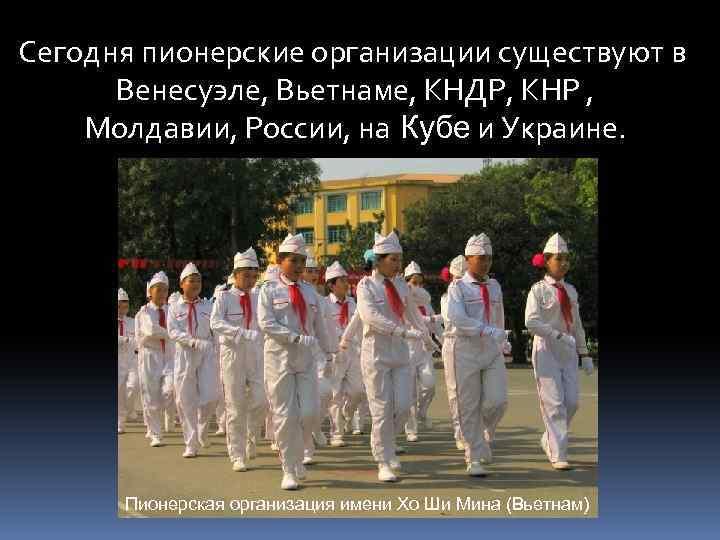 Сегодня пионерские организации существуют в Венесуэле, Вьетнаме, КНДР, КНР , Молдавии, России, на Кубе