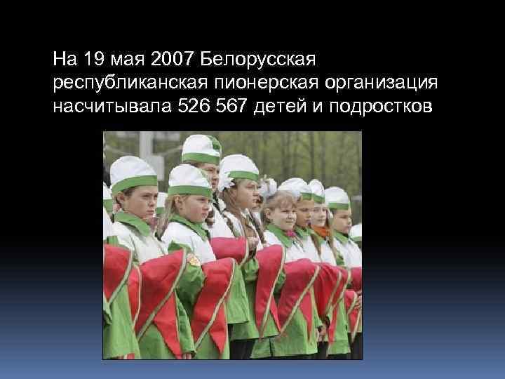 На 19 мая 2007 Белорусская республиканская пионерская организация насчитывала 526 567 детей и подростков