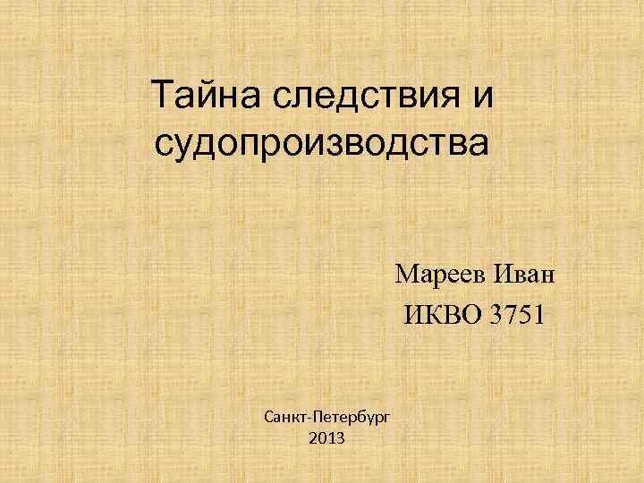 Тайна следствия и судопроизводства Мареев Иван ИКВО 3751 Санкт-Петербург 2013