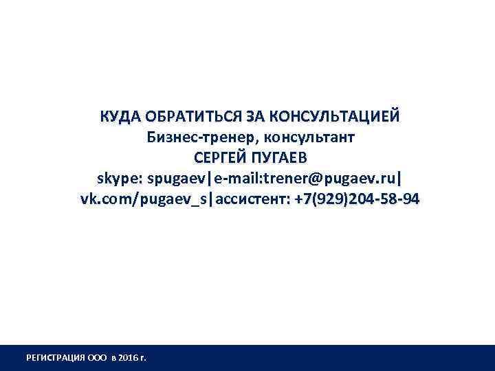 КУДА ОБРАТИТЬСЯ ЗА КОНСУЛЬТАЦИЕЙ Бизнес-тренер, консультант СЕРГЕЙ ПУГАЕВ skype: spugaev|e-mail: trener@pugaev. ru| : vk.
