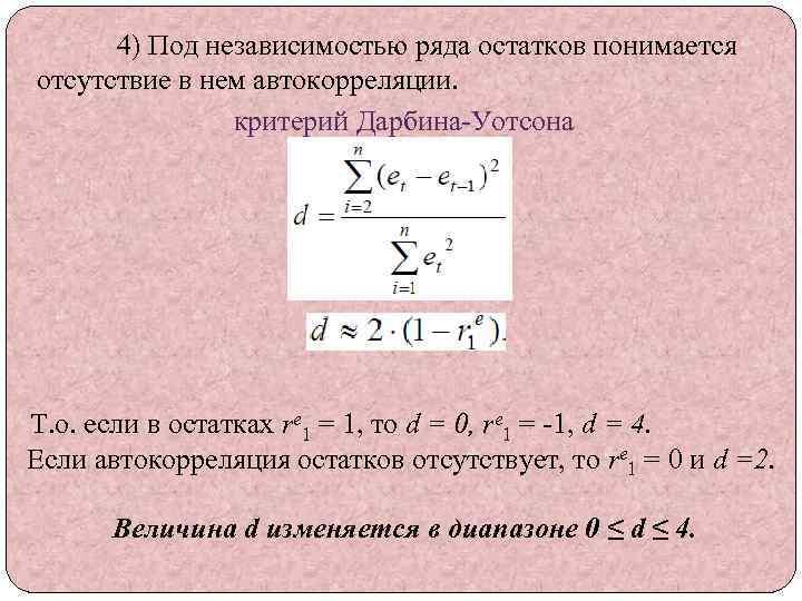 4) Под независимостью ряда остатков понимается отсутствие в нем автокорреляции. критерий Дарбина-Уотсона Т. о.
