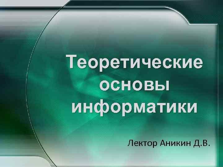 Теоретические основы информатики Лектор Аникин Д. В.