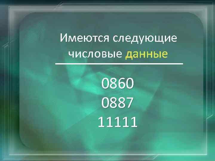 Имеются следующие числовые данные 0860 0887 11111
