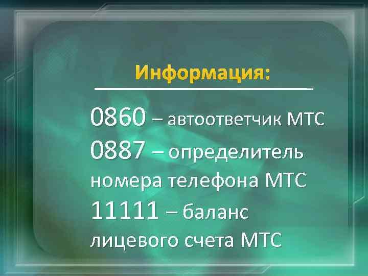 Информация: 0860 – автоответчик МТС 0887 – определитель номера телефона МТС 11111 – баланс