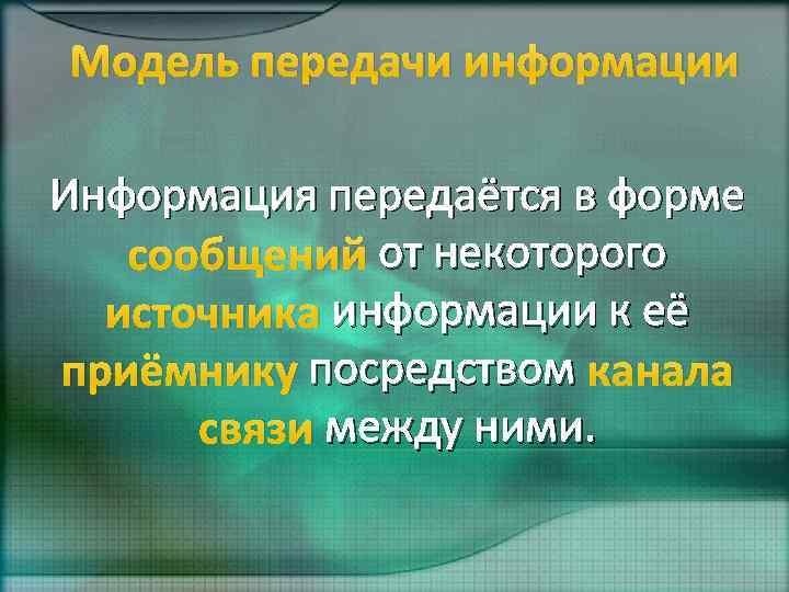Модель передачи информации Информация передаётся в форме сообщений от некоторого источника информации к её