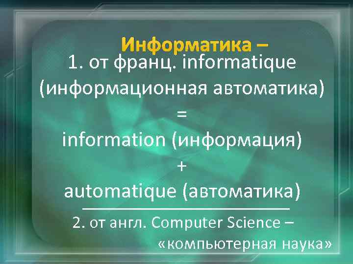 Информатика – 1. от франц. informatique (информационная автоматика) = information (информация) + automatique (автоматика)