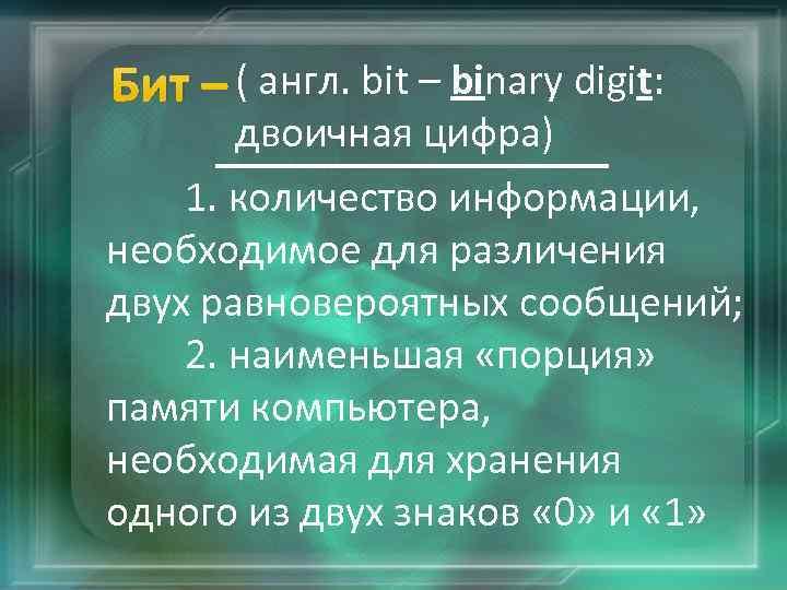 Бит – ( англ. bit – binary digit: двоичная цифра) 1. количество информации, необходимое