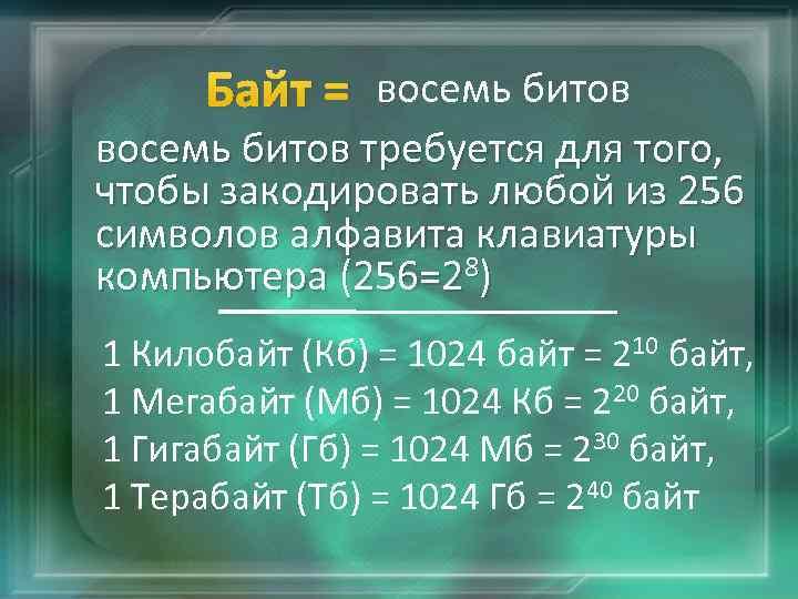 Байт = восемь битов требуется для того, чтобы закодировать любой из 256 символов алфавита
