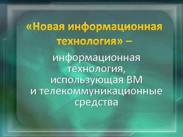 «Новая информационная технология» – информационная технология, использующая ВМ и телекоммуникационные средства