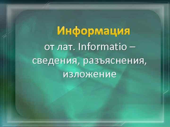 Информация от лат. Informatio – сведения, разъяснения, изложение