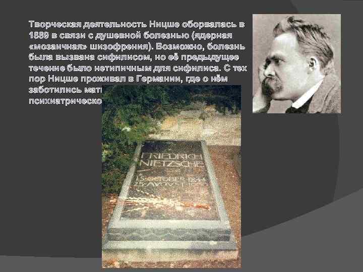 Творческая деятельность Ницше оборвалась в 1889 в связи с душевной болезнью (ядерная «мозаичная» шизофрения).